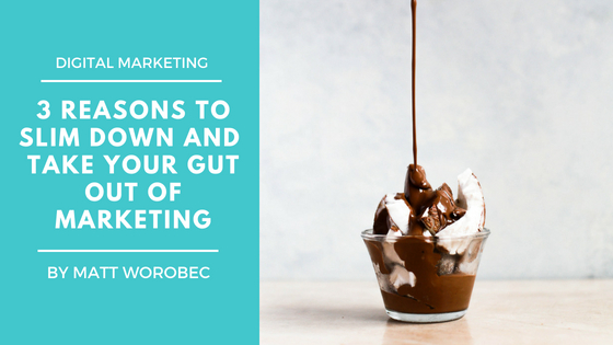 3 Reasons to Slim Down and Take Your Gut Out of Marketing